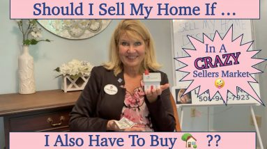~ Should I Sell My Home If I Also Have To Buy? ~  ( IN A CRAZY SELLERS MARKET).